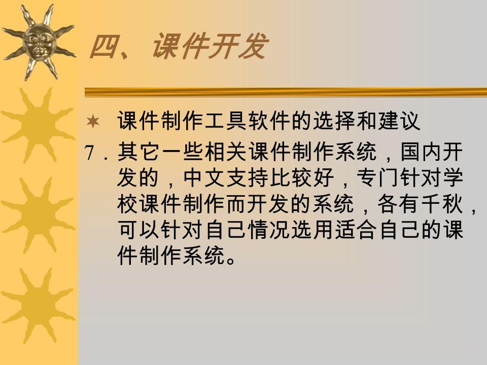 四、课件开发  课件制作工具软件的选择和建议 7 .其它一些相关课件制作系统,国内开 发的,中文支持比较好,专门针对学 校课件制作而开发的系统,各有千秋, 可以针对自己情况选用适合自己的课 件制作系统。