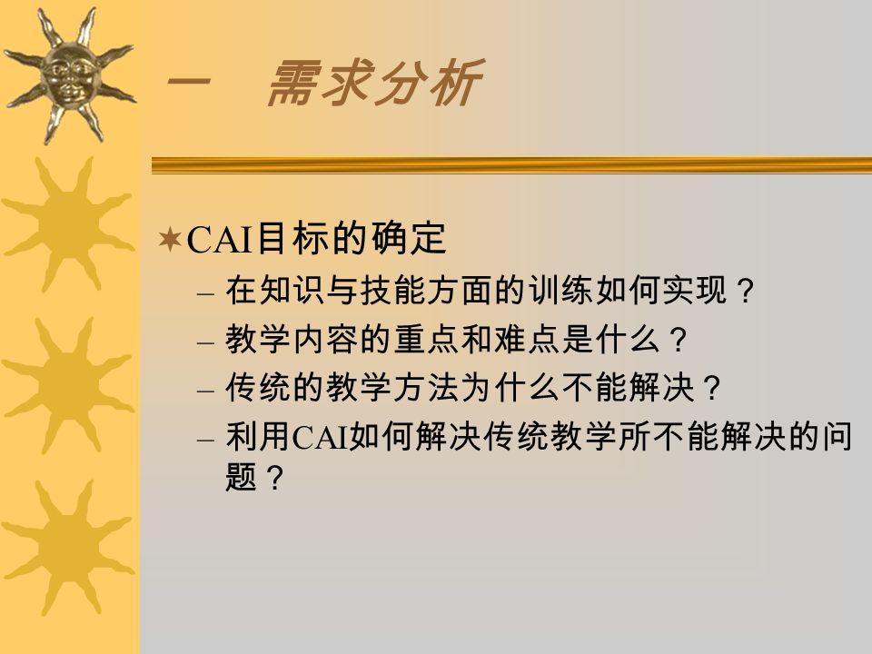一 需求分析  CAI 目标的确定 – 在知识与技能方面的训练如何实现? – 教学内容的重点和难点是什么? – 传统的教学方法为什么不能解决? – 利用 CAI 如何解决传统教学所不能解决的问 题?