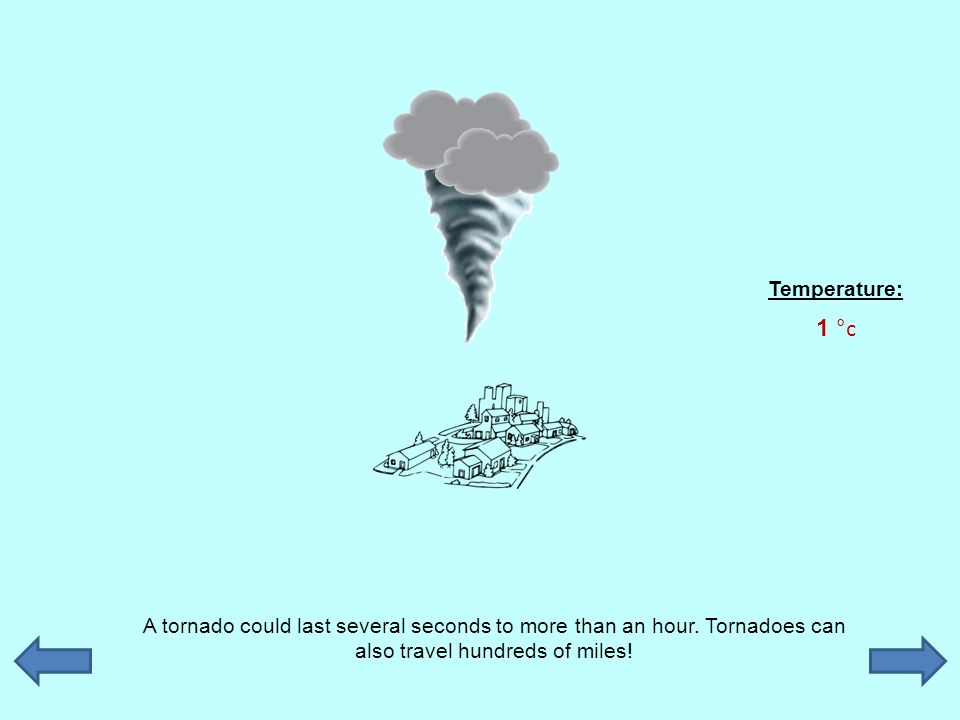 A tornado could last several seconds to more than an hour. Tornadoes can also travel hundreds of miles! Temperature: 1 °c