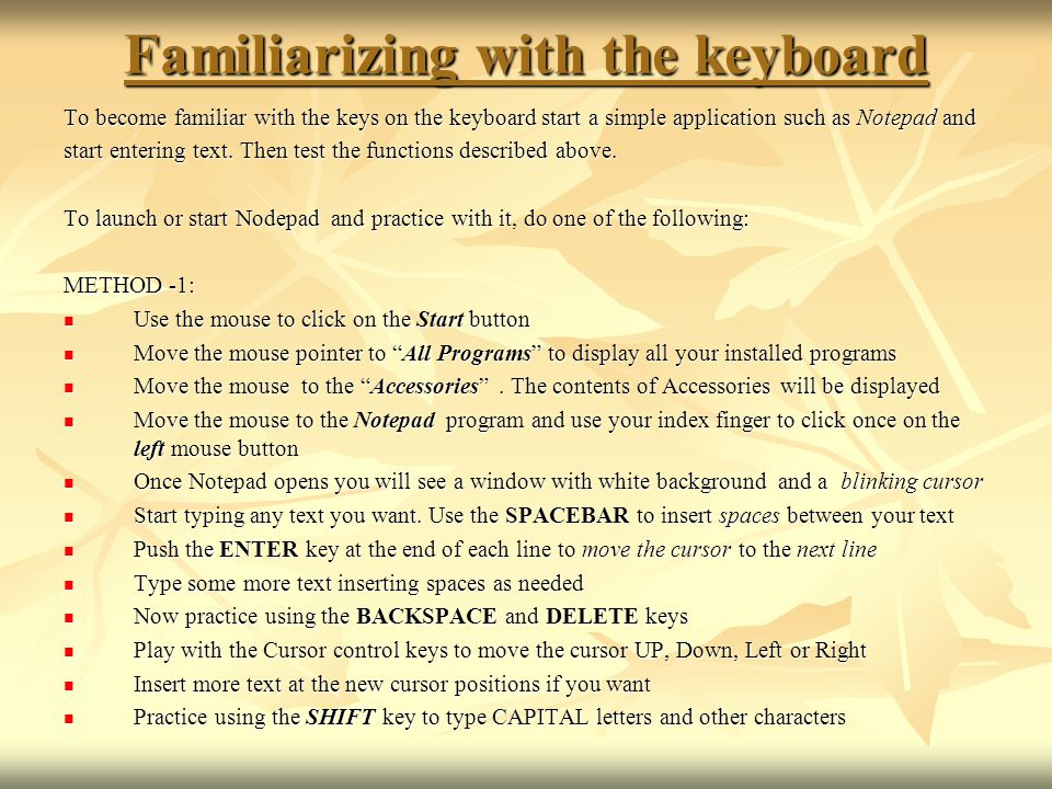 Familiarizing with the keyboard To become familiar with the keys on the keyboard start a simple application such as Notepad and start entering text. T