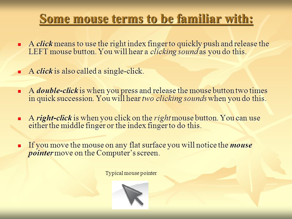 Some mouse terms to be familiar with: A click means to use the right index finger to quickly push and release the LEFT mouse button. You will hear a c