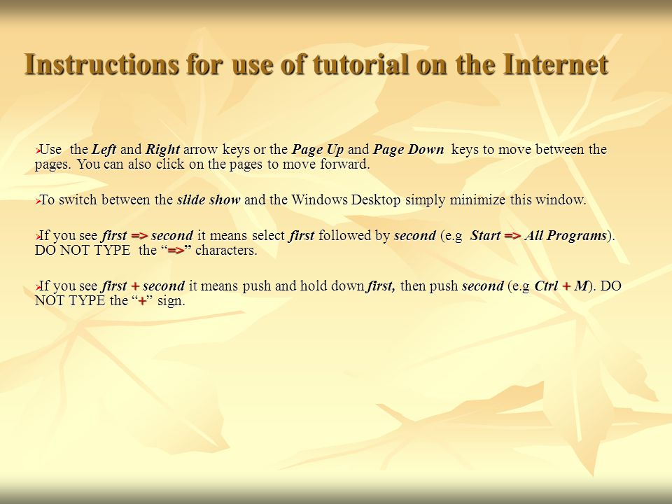 Instructions for use of tutorial on the Internet  Use the Left and Right arrow keys or the Page Up and Page Down keys to move between the pages. You