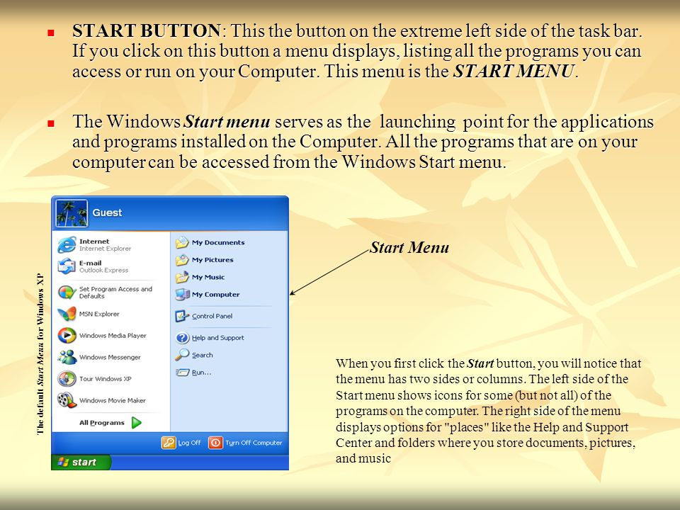 START BUTTON: This the button on the extreme left side of the task bar. If you click on this button a menu displays, listing all the programs you can