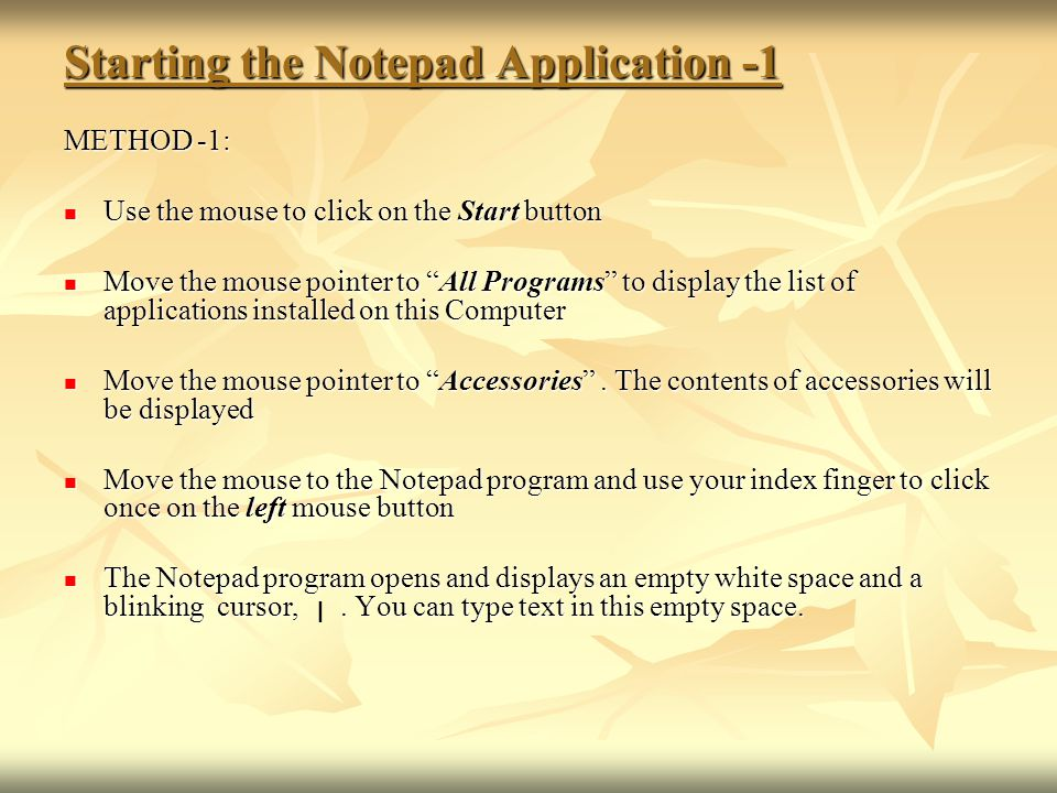 Starting the Notepad Application -1 METHOD -1: Use the mouse to click on the Start button Use the mouse to click on the Start button Move the mouse po