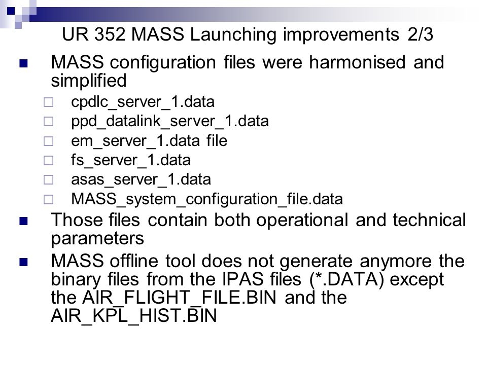 UR 352 MASS Launching improvements 2/3 MASS configuration files were harmonised and simplified  cpdlc_server_1.data  ppd_datalink_server_1.data  em_server_1.data file  fs_server_1.data  asas_server_1.data  MASS_system_configuration_file.data Those files contain both operational and technical parameters MASS offline tool does not generate anymore the binary files from the IPAS files (*.DATA) except the AIR_FLIGHT_FILE.BIN and the AIR_KPL_HIST.BIN