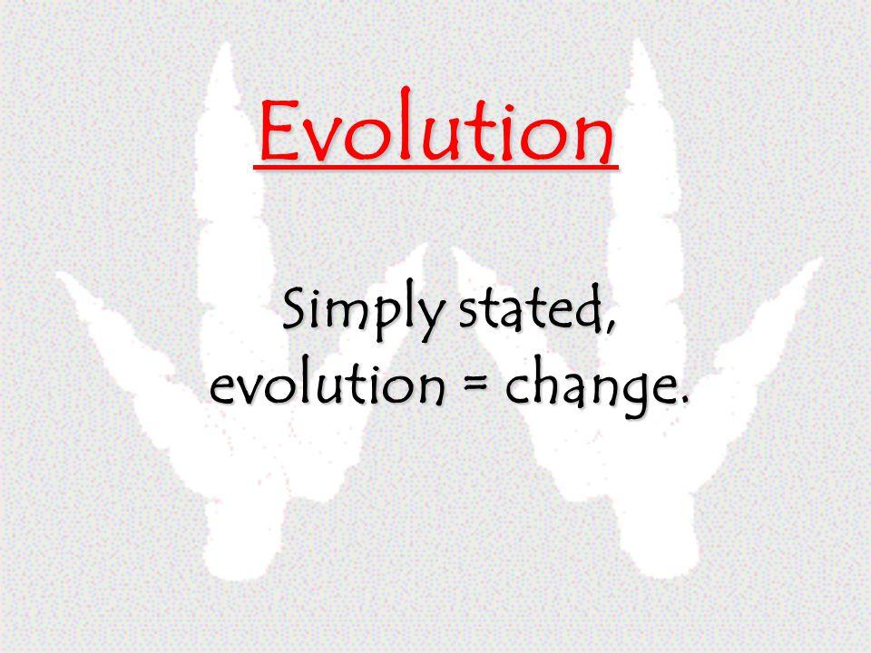 Evolution Simply stated, evolution = change.