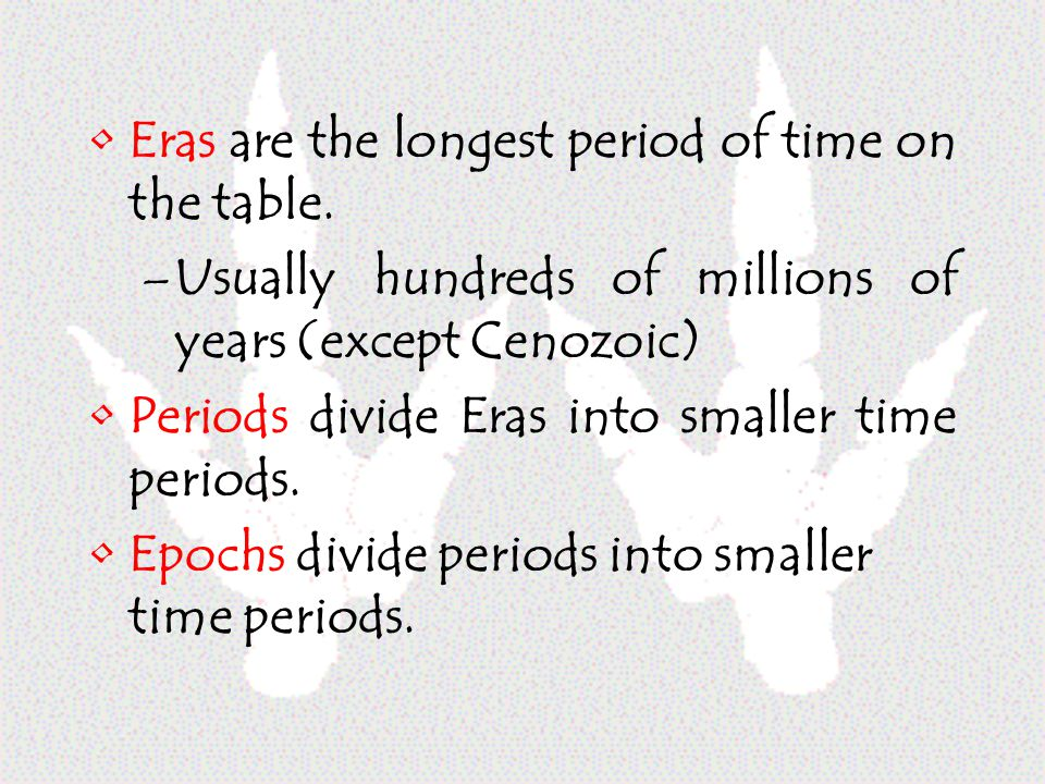 Eras are the longest period of time on the table. –Usually hundreds of millions of years (except Cenozoic) Periods divide Eras into smaller time perio