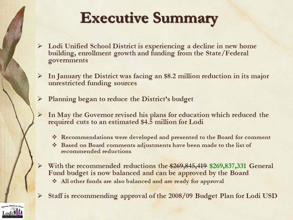 Executive Summary  Lodi Unified School District is experiencing a decline in new home building, enrollment growth and funding from the State/Federal governments  In January the District was facing an $8.2 million reduction in its major unrestricted funding sources  Planning began to reduce the District's budget  In May the Governor revised his plans for education which reduced the required cuts to an estimated $4.5 million for Lodi  Recommendations were developed and presented to the Board for comment  Based on Board comments adjustments have been made to the list of recommended reductions  With the recommended reductions the $269,845,419 $269,837,331 General Fund budget is now balanced and can be approved by the Board  All other funds are also balanced and are ready for approval  Staff is recommending approval of the 2008/09 Budget Plan for Lodi USD
