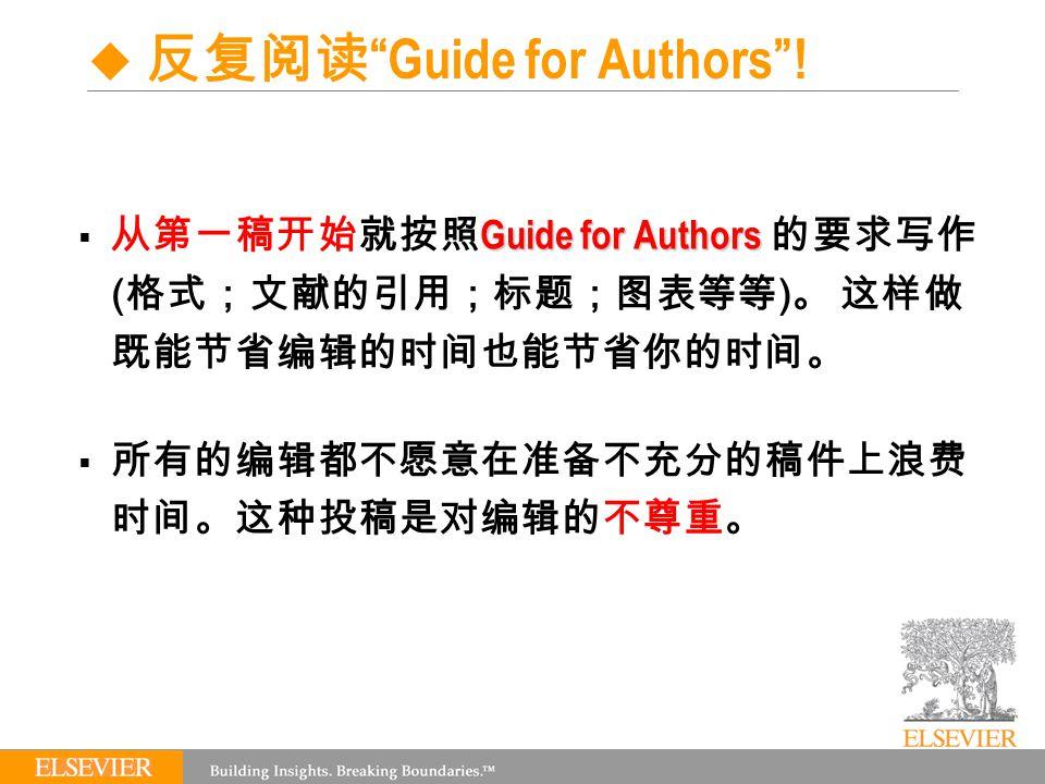 Guide for Authors  从第一稿开始就按照 Guide for Authors 的要求写作 ( 格式;文献的引用;标题;图表等等 ) 。 这样做 既能节省编辑的时间也能节省你的时间。  所有的编辑都不愿意在准备不充分的稿件上浪费 时间。这种投稿是对编辑的不尊重。  反复阅读 Guide for Authors !