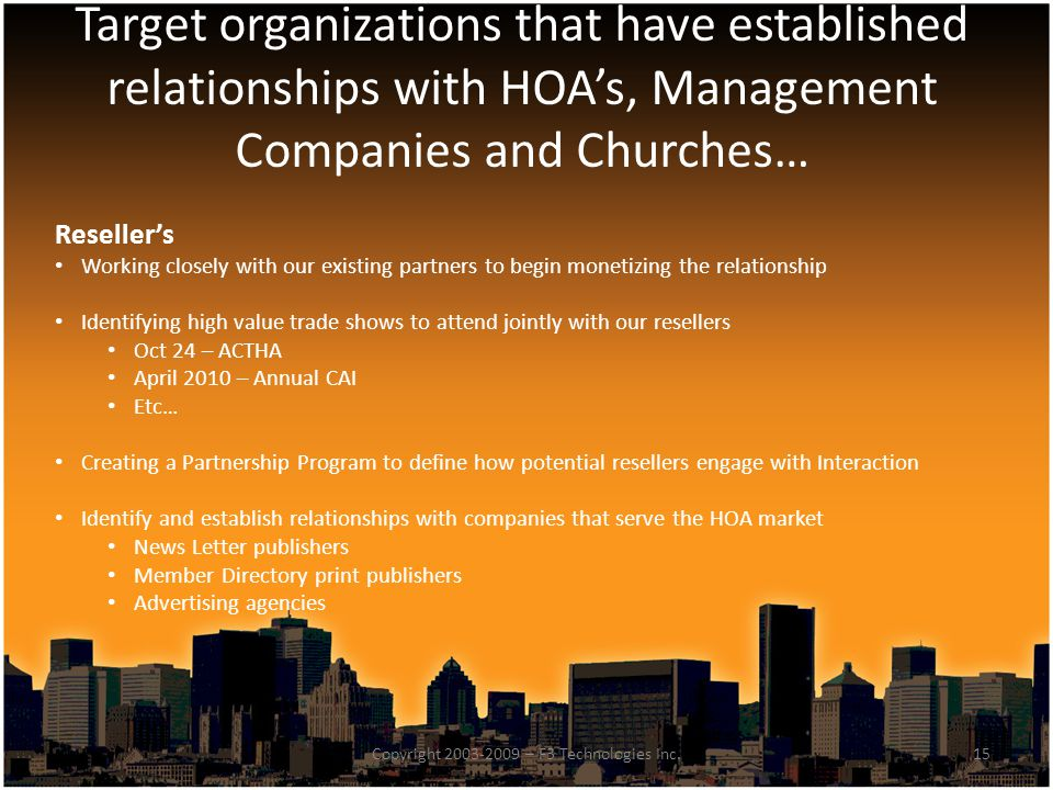 Target organizations that have established relationships with HOA's, Management Companies and Churches… 15Copyright 2003-2009 – F3 Technologies Inc.