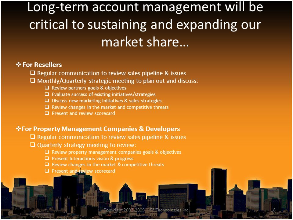 Long-term account management will be critical to sustaining and expanding our market share… 18Copyright 2003-2009 – F3 Technologies Inc.