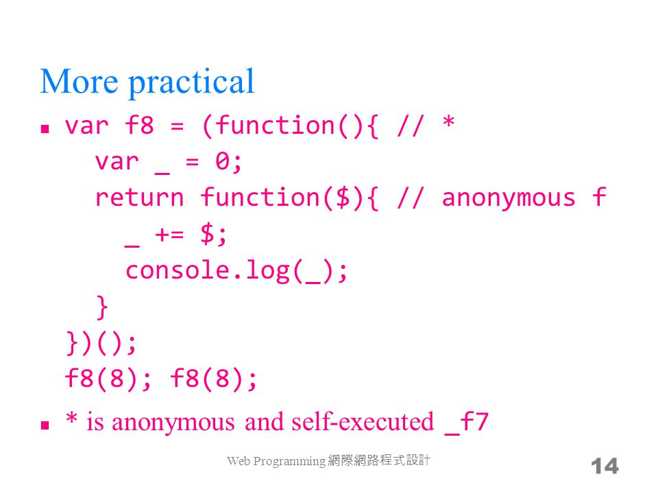 More practical var f8 = (function(){ // * var _ = 0; return function($){ // anonymous f _ += $; console.log(_); } })(); f8(8); f8(8); * is anonymous a