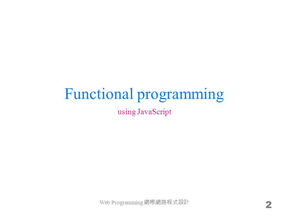 FP limits us while programming You are familiar with x = x + 1 –x is a container (a nickname to a memory address) In Mathematics, x = x + 1 –no solution –you should use x1 = x + 1 –x and x1 are symbols, their values can be undetermined but cannot be changed In FP, variables can not vary Web Programming 網際網路程式設計 23