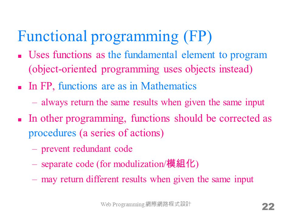 Functional programming (FP) Uses functions as the fundamental element to program (object-oriented programming uses objects instead) In FP, functions a