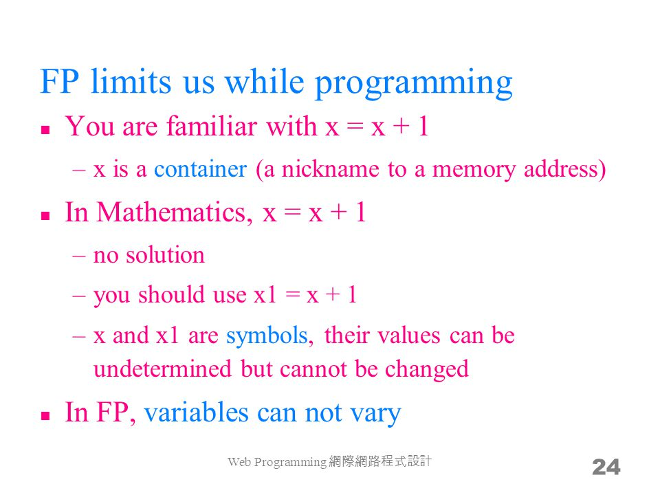 FP limits us while programming You are familiar with x = x + 1 –x is a container (a nickname to a memory address) In Mathematics, x = x + 1 –no soluti