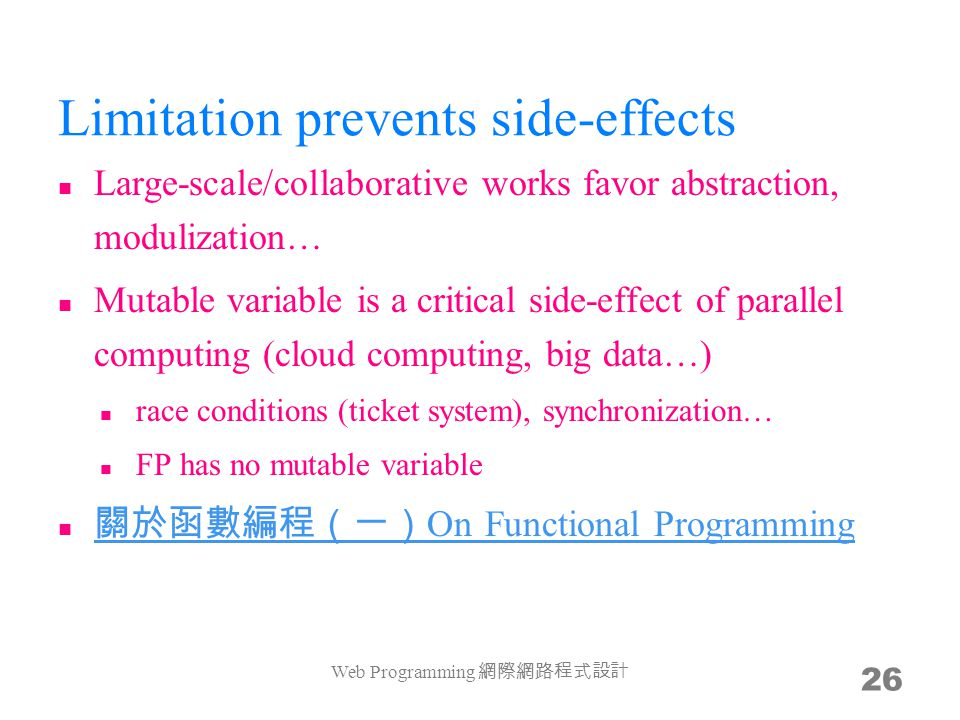 Limitation prevents side-effects Large-scale/collaborative works favor abstraction, modulization… Mutable variable is a critical side-effect of parallel computing (cloud computing, big data…) race conditions (ticket system), synchronization… FP has no mutable variable 關於函數編程(一) On Functional Programming 關於函數編程(一) On Functional Programming Web Programming 網際網路程式設計 26