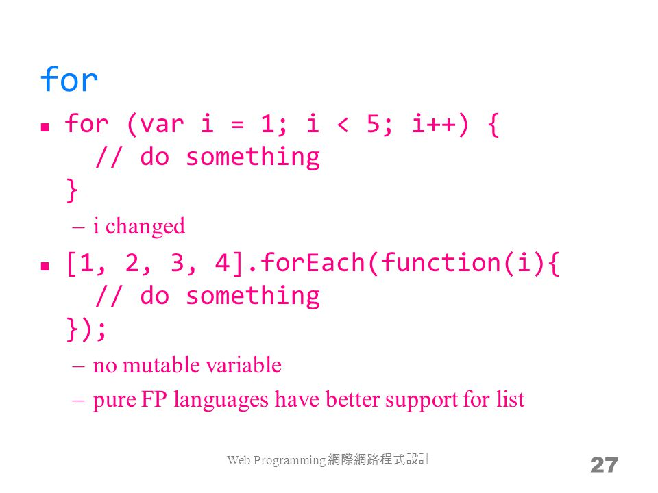 for for (var i = 1; i < 5; i++) { // do something } –i changed [1, 2, 3, 4].forEach(function(i){ // do something }); –no mutable variable –pure FP languages have better support for list Web Programming 網際網路程式設計 27