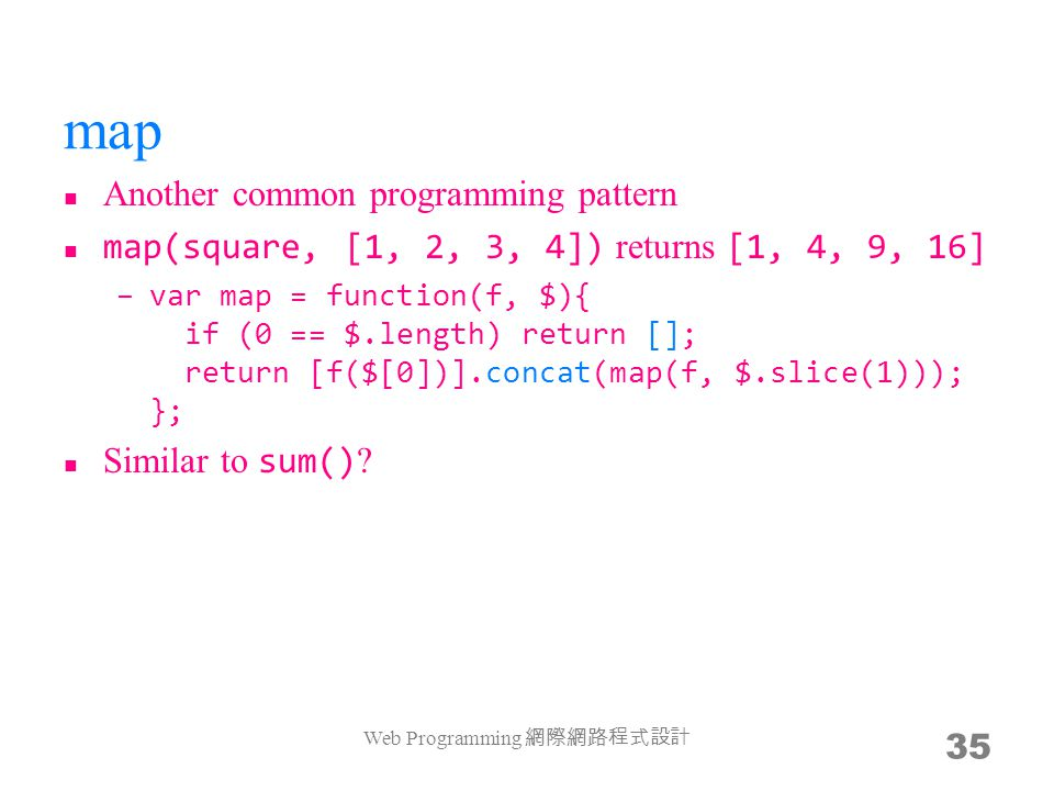 map Another common programming pattern map(square, [1, 2, 3, 4]) returns [1, 4, 9, 16] –var map = function(f, $){ if (0 == $.length) return []; return