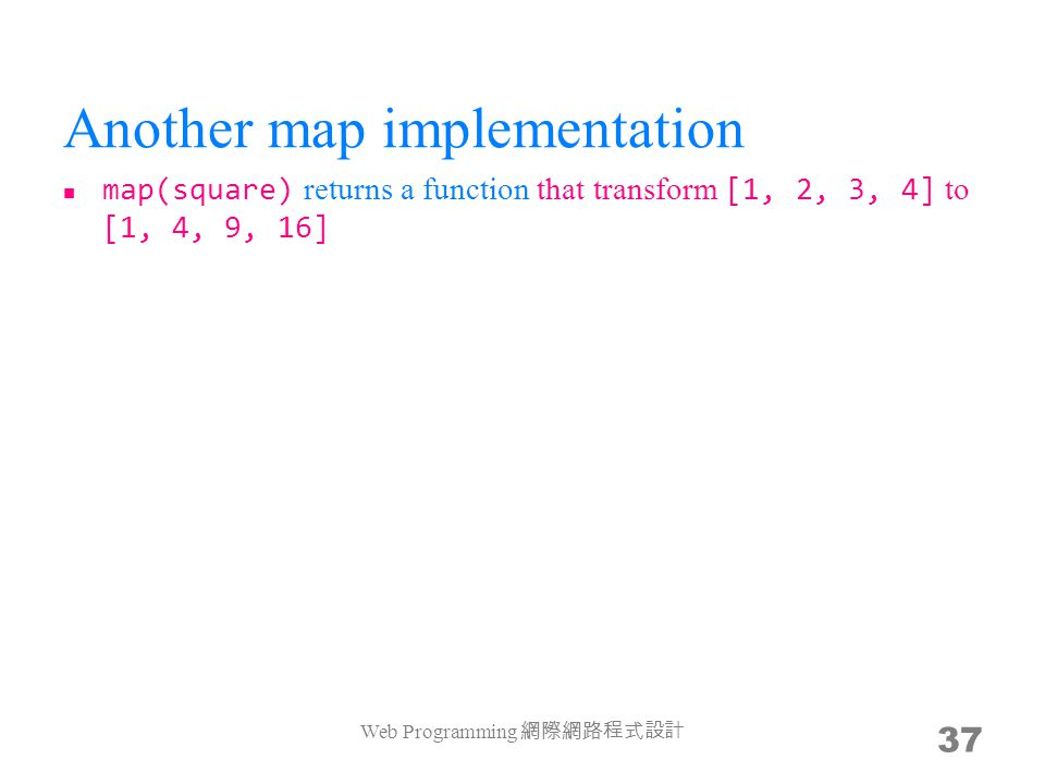 Another map implementation map(square) returns a function that transform [1, 2, 3, 4] to [1, 4, 9, 16] –var map = function(f){ return function($){ if