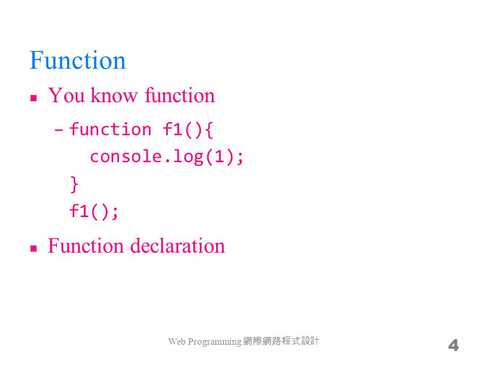 Function expression Functions in JavaScript are first class objects –they can be passed around like any other value –var f2 = function(){ console.log(2); } f2(); Web Programming 網際網路程式設計 5