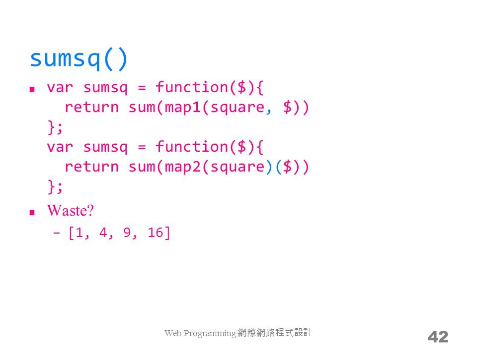 sumsq() var sumsq = function($){ return sum(map1(square, $)) }; var sumsq = function($){ return sum(map2(square)($)) }; Waste? –[1, 4, 9, 16] var sums