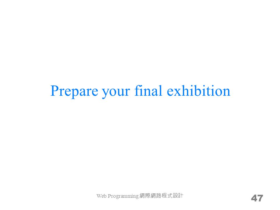 Prepare your final exhibition 47 Web Programming 網際網路程式設計