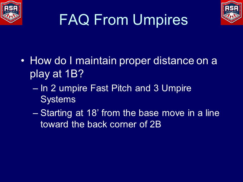 FAQ From Umpires How do I maintain proper distance on a play at 1B? –In 2 umpire Fast Pitch and 3 Umpire Systems –Starting at 18' from the base move i
