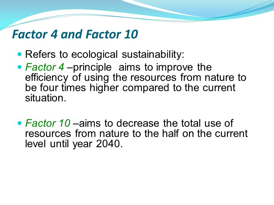 Factor 4 and Factor 10 Refers to ecological sustainability: Factor 4 –principle aims to improve the efficiency of using the resources from nature to be four times higher compared to the current situation.