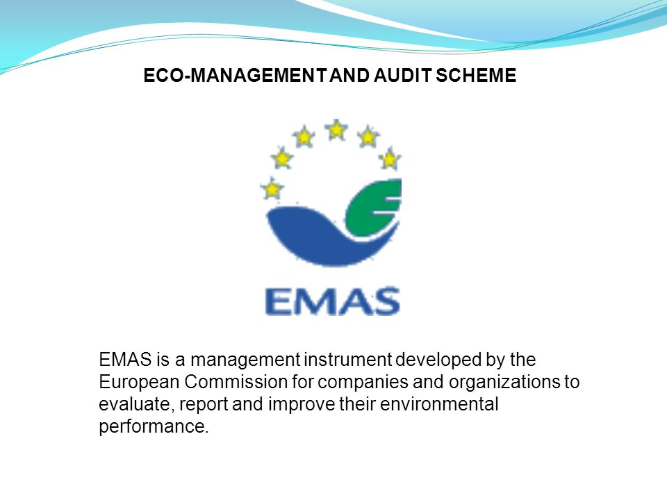 ECO-MANAGEMENT AND AUDIT SCHEME EMAS is a management instrument developed by the European Commission for companies and organizations to evaluate, report and improve their environmental performance.