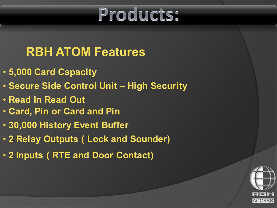 RBH ATOM Features 5,000 Card Capacity Secure Side Control Unit – High Security Read In Read Out Card, Pin or Card and Pin 30,000 History Event Buffer 2 Inputs ( RTE and Door Contact) 2 Relay Outputs ( Lock and Sounder)