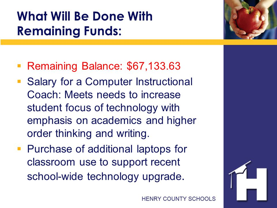 What Will Be Done With Remaining Funds:  Remaining Balance: $67,133.63  Salary for a Computer Instructional Coach: Meets needs to increase student focus of technology with emphasis on academics and higher order thinking and writing.