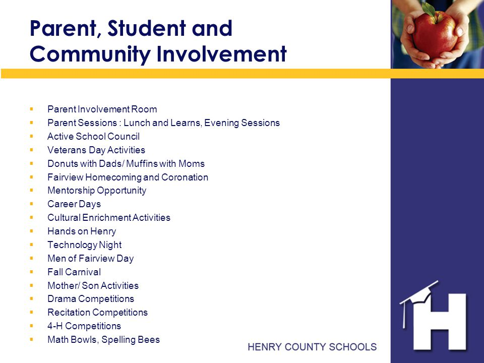 Parent, Student and Community Involvement  Parent Involvement Room  Parent Sessions : Lunch and Learns, Evening Sessions  Active School Council  Veterans Day Activities  Donuts with Dads/ Muffins with Moms  Fairview Homecoming and Coronation  Mentorship Opportunity  Career Days  Cultural Enrichment Activities  Hands on Henry  Technology Night  Men of Fairview Day  Fall Carnival  Mother/ Son Activities  Drama Competitions  Recitation Competitions  4-H Competitions  Math Bowls, Spelling Bees