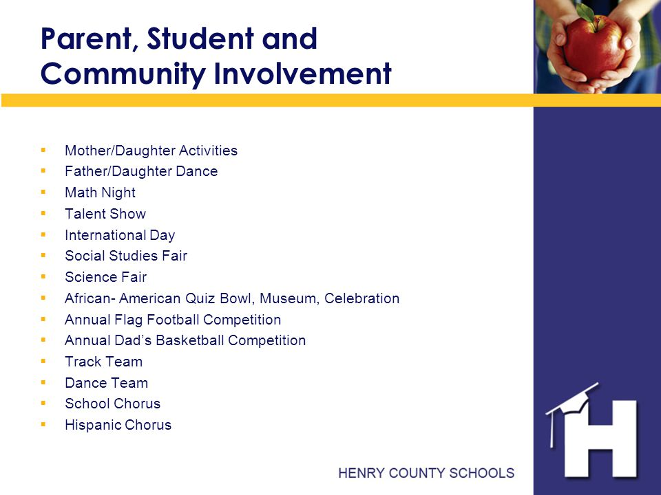 Parent, Student and Community Involvement  Mother/Daughter Activities  Father/Daughter Dance  Math Night  Talent Show  International Day  Social Studies Fair  Science Fair  African- American Quiz Bowl, Museum, Celebration  Annual Flag Football Competition  Annual Dad's Basketball Competition  Track Team  Dance Team  School Chorus  Hispanic Chorus