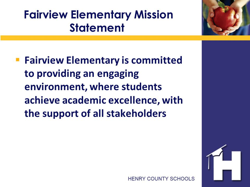 Fairview Elementary Mission Statement  Fairview Elementary is committed to providing an engaging environment, where students achieve academic excellence, with the support of all stakeholders