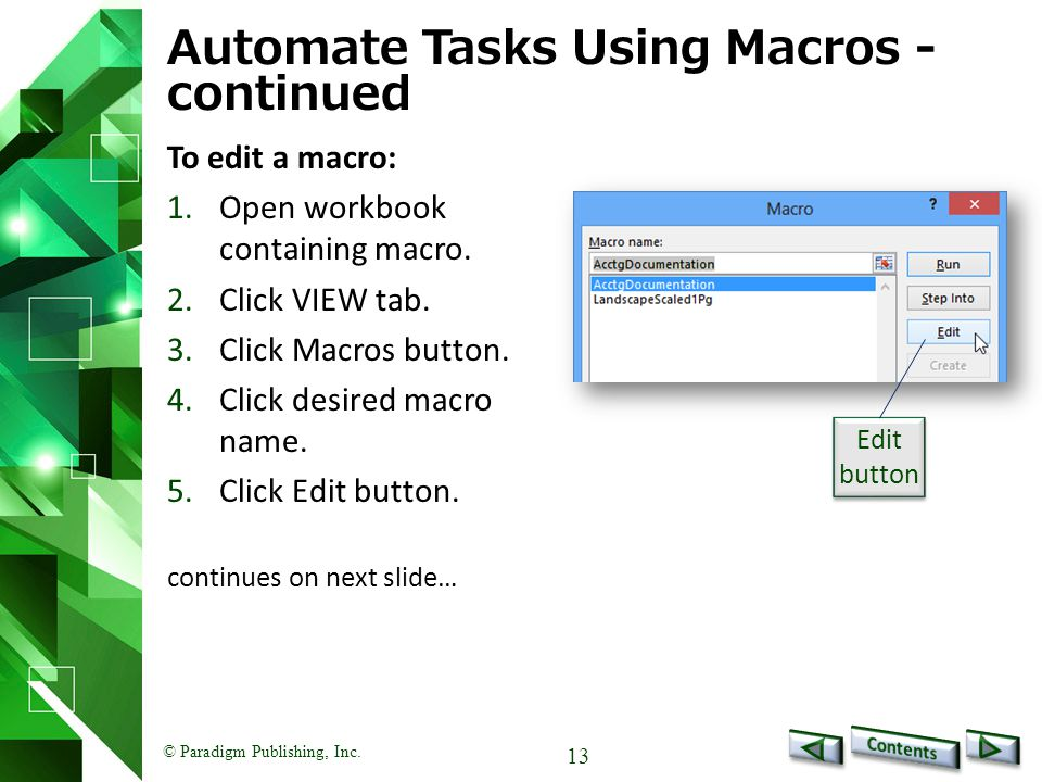© Paradigm Publishing, Inc. 13 Automate Tasks Using Macros - continued To edit a macro: 1.Open workbook containing macro. 2.Click VIEW tab. 3.Click Ma