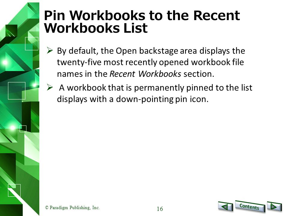 © Paradigm Publishing, Inc. 16 Pin Workbooks to the Recent Workbooks List  By default, the Open backstage area displays the twenty-five most recently