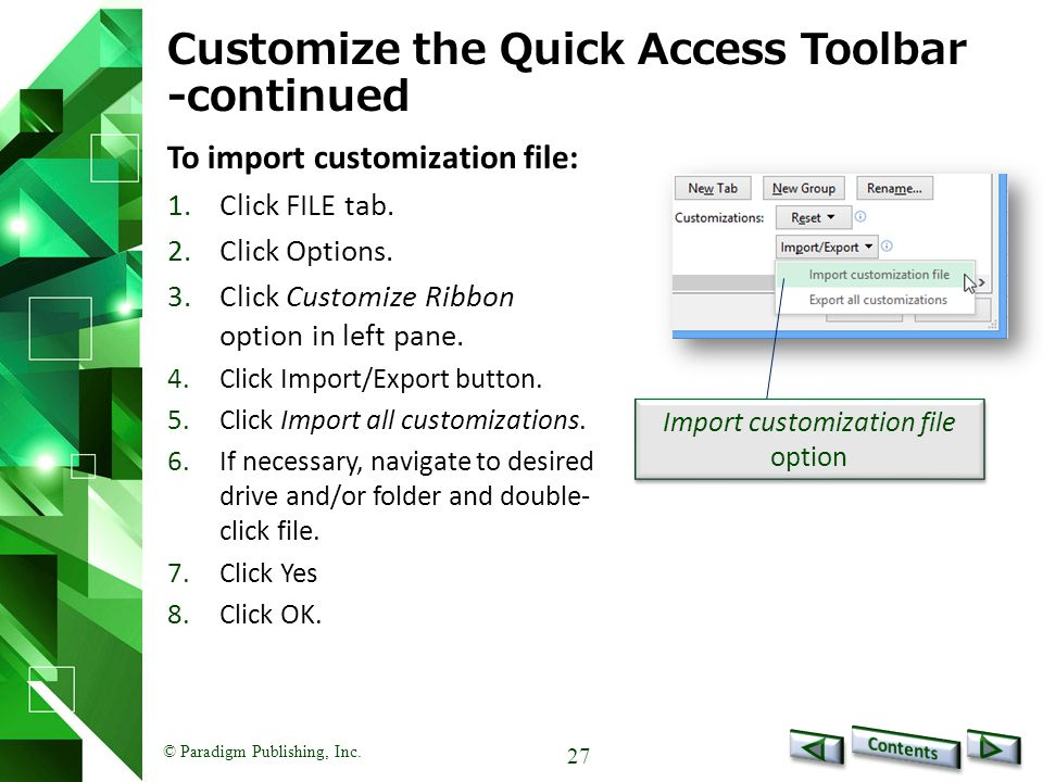 © Paradigm Publishing, Inc. 27 Customize the Quick Access Toolbar -continued To import customization file: 1.Click FILE tab. 2.Click Options. 3.Click