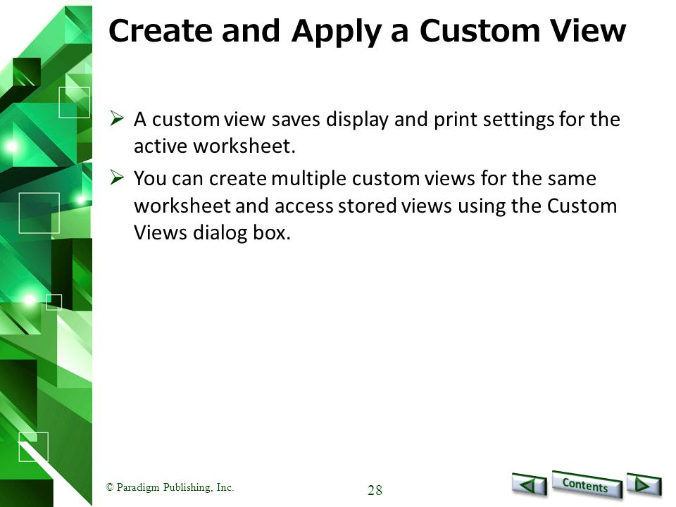 © Paradigm Publishing, Inc. 28 Create and Apply a Custom View  A custom view saves display and print settings for the active worksheet.  You can cre