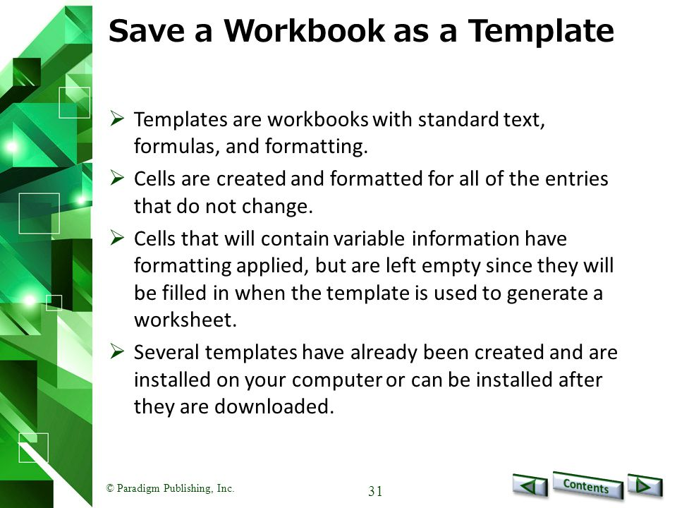 © Paradigm Publishing, Inc. 31 Save a Workbook as a Template  Templates are workbooks with standard text, formulas, and formatting.  Cells are creat