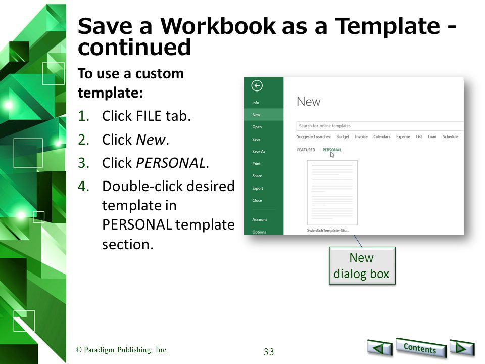 © Paradigm Publishing, Inc. 33 Save a Workbook as a Template - continued To use a custom template: 1.Click FILE tab. 2.Click New. 3.Click PERSONAL. 4.