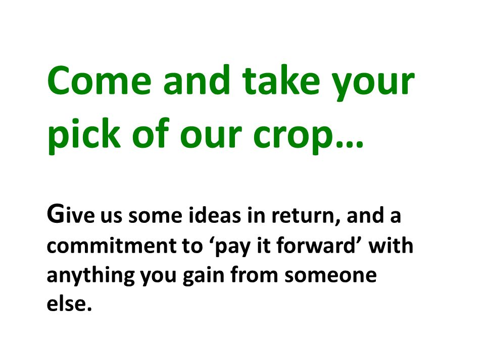Come and take your pick of our crop… G ive us some ideas in return, and a commitment to 'pay it forward' with anything you gain from someone else.