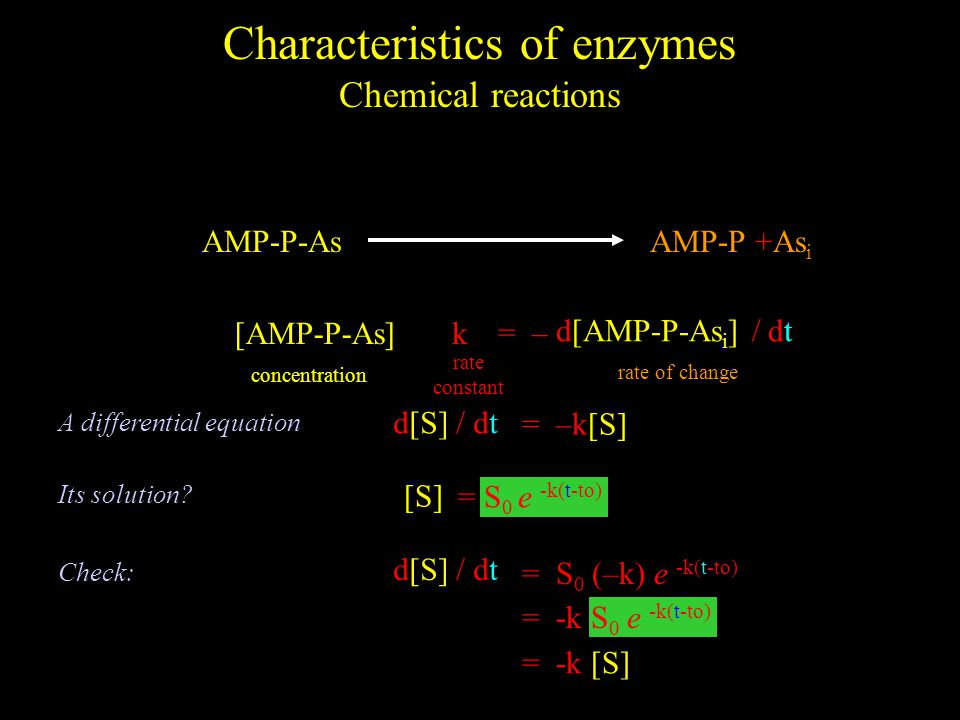 Characteristics of enzymes Chemical reactions [AMP-P-As] concentration k rate constant AMP-P-AsAMP-P +As i = – = d[AMP-P-As i ] / dt rate of change = d[S] / dt A differential equation = –k[S] = S 0 e -k(t-to) [S] Its solution.