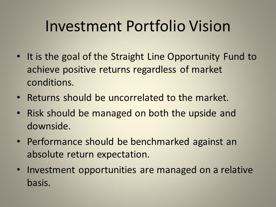 Investment Portfolio Vision It is the goal of the Straight Line Opportunity Fund to achieve positive returns regardless of market conditions.