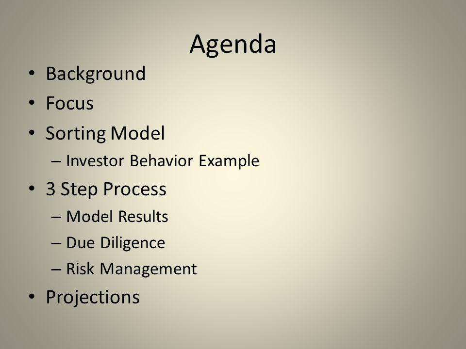 Agenda Background Focus Sorting Model – Investor Behavior Example 3 Step Process – Model Results – Due Diligence – Risk Management Projections