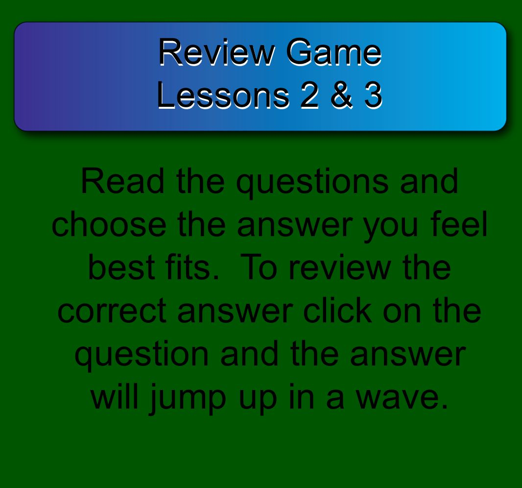 Review Game Lessons 2 & 3 Review Game Lessons 2 & 3 Read the questions and choose the answer you feel best fits. To review the correct answer click on