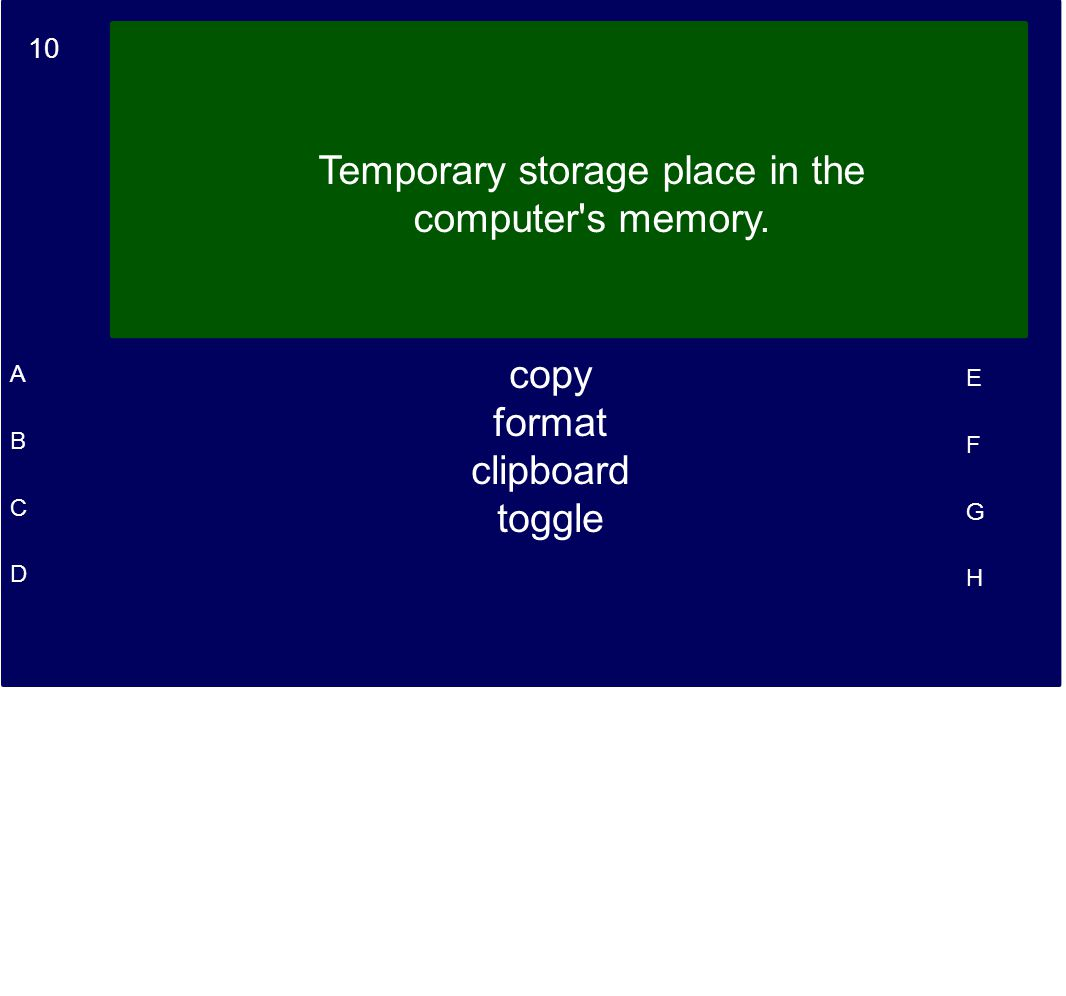 10 A B C D E F G H Temporary storage place in the computer's memory. copy format clipboard toggle