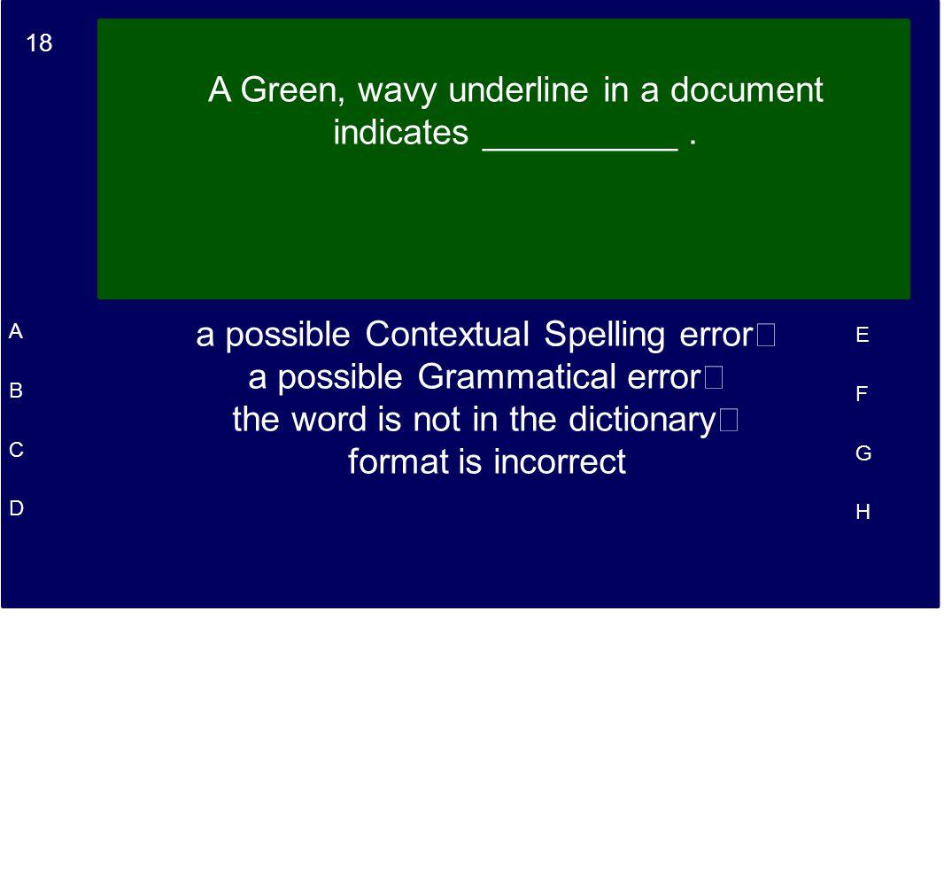 18 A B C D E F G H A Green, wavy underline in a document indicates __________. a possible Contextual Spelling error a possible Grammatical error the w