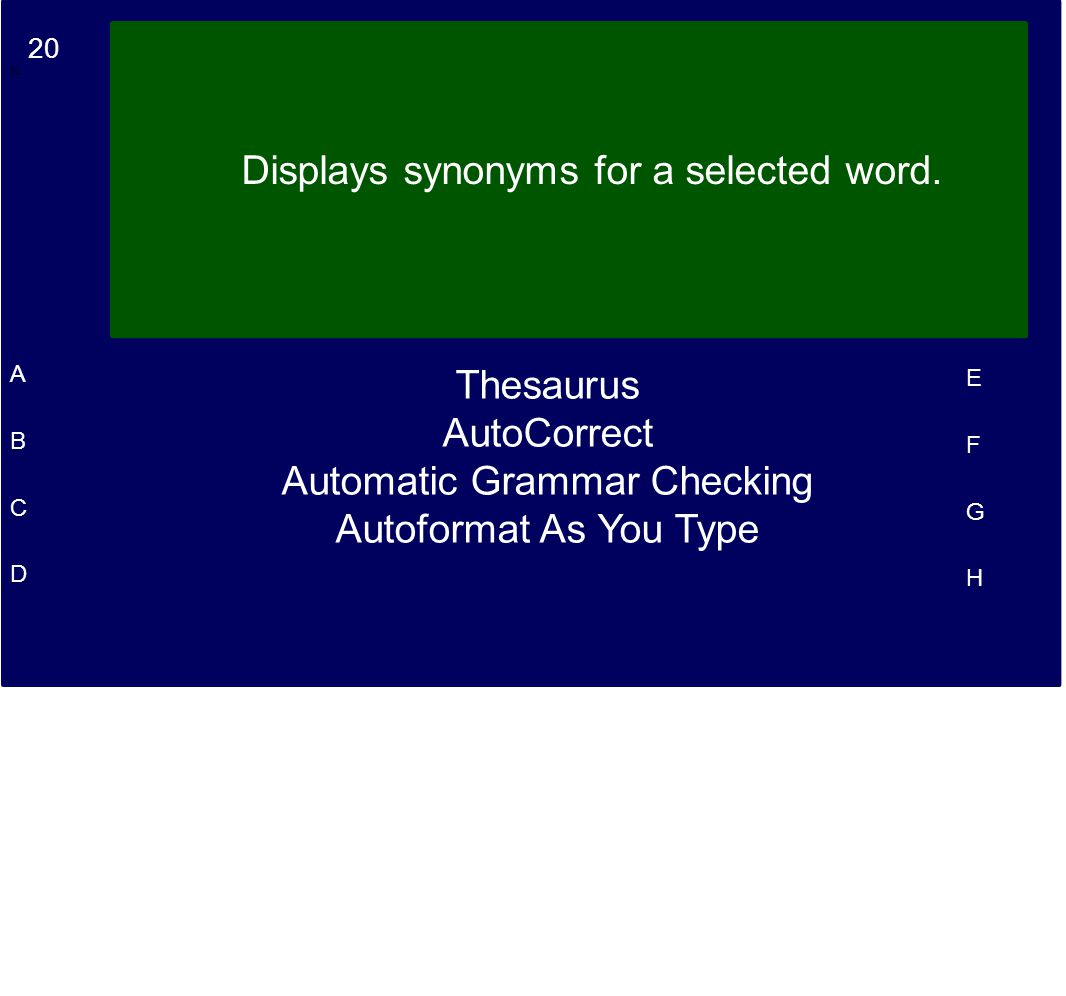 20 A B C D E F G H Displays synonyms for a selected word. ¾.¾. Thesaurus AutoCorrect Automatic Grammar Checking Autoformat As You Type