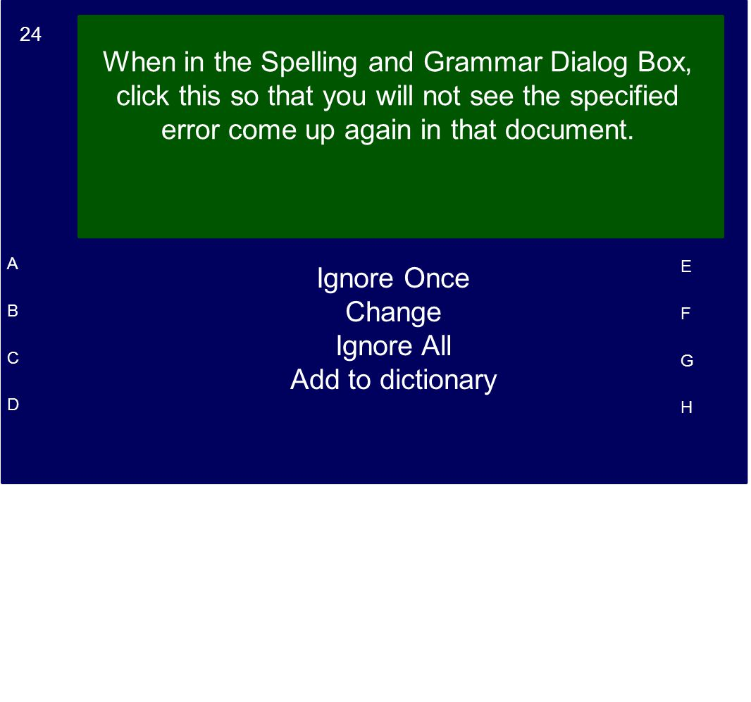 24 A B C D E F G H When in the Spelling and Grammar Dialog Box, click this so that you will not see the specified error come up again in that document