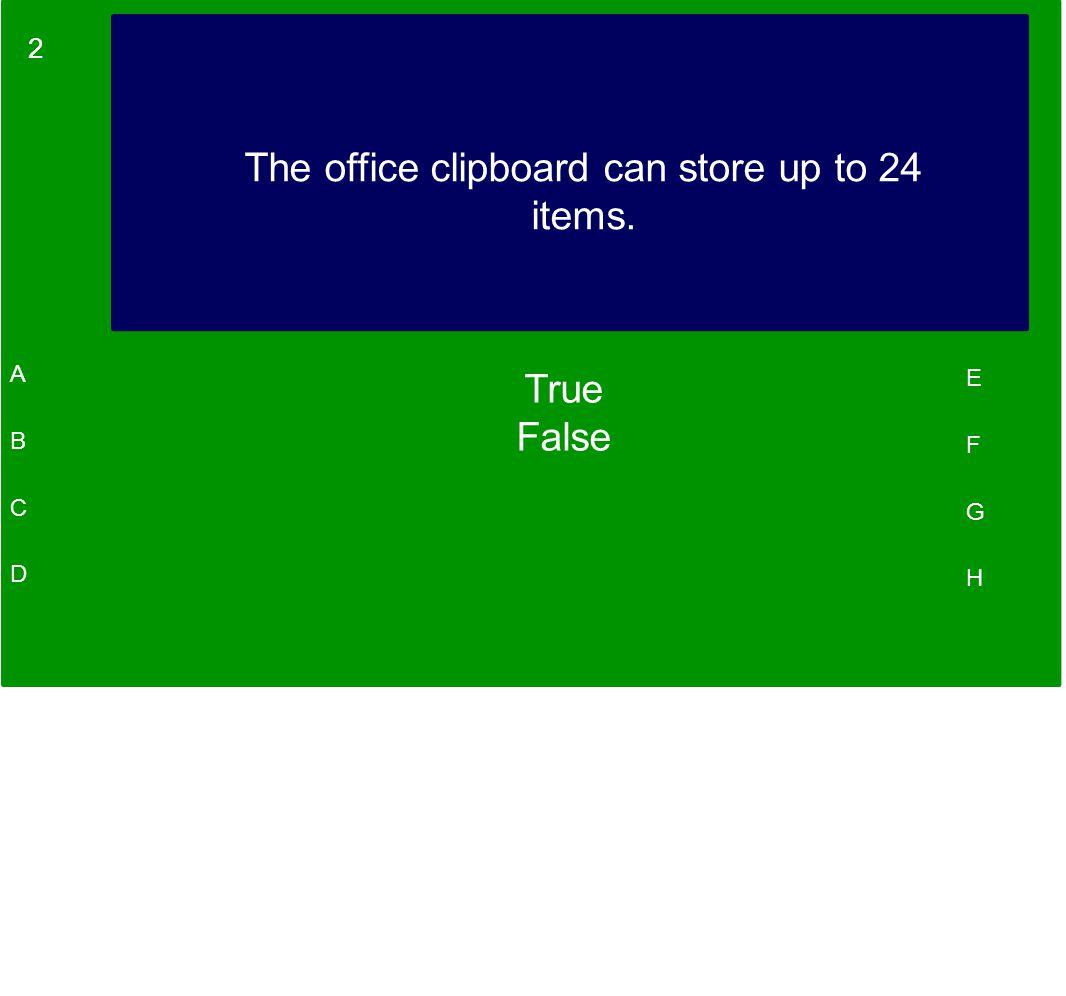 2 A B C D E F G H The office clipboard can store up to 24 items. True False